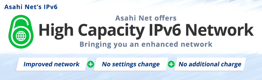 Asahi Net's IPv6 | Asahi Net offers | High Capacity IPv6 Network | Bringing you an enhanced network