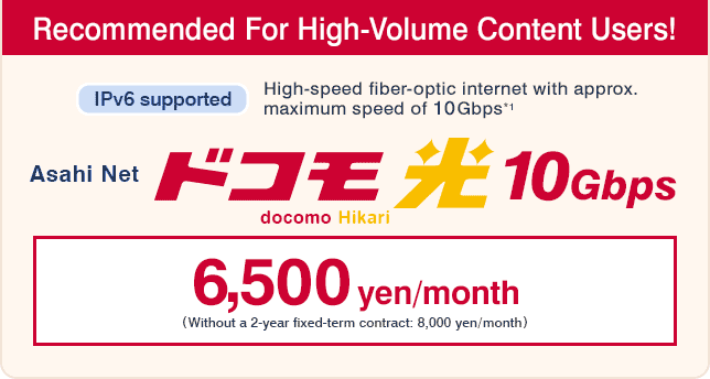 Asahi Net docomo Hikari 10Gbps : Recommended For High-Volume Content Users! IPv6 supported High-speed fiber-optic internet with apporox. maximum speed of 10Gbps*1 : 6,500 yen/month (Without a 2-year fixed-term contract: 8,000 yen/month)