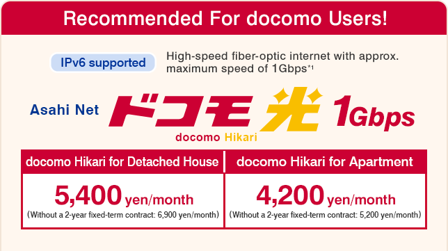Asahi Net docomo Hikari 10Gbps : Recommended For docomo Users! IPv6 supported High-speed fiber-optic internet with apporox. maximum speed of 1Gbps*1 : docomo Hikari for Detached House 5,400 yen/month (Without a 2-year fixed-term contract: 6,900 yen/month) , docomo Hikari for Apartment 4,200 yen/month (Without a 2-year fixed-term contract: 5,200 yen/month)