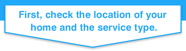 First, check the location of your home and the service type.