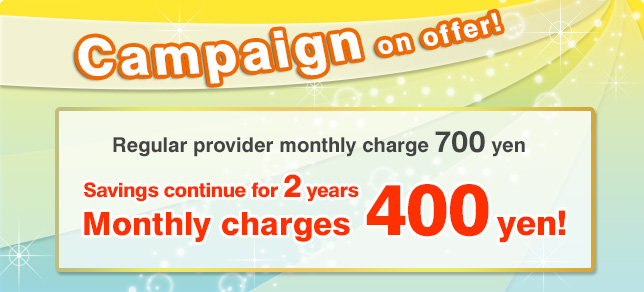 Now Campaign on offer! Savings continue for 2 years Monthly charges 400 yen!