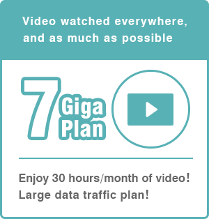 Video watched everywhere, and as much as possible! | 7 Giga Plan | Enjoy 30 hours/month of video! Large data traffic plan!