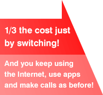 1/3 the cost just by switching! And you keep using the Internet, use apps and make calls as before!