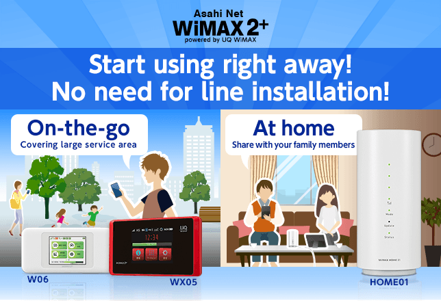 Asahi Net WiMAX2+ | Start using right away! No need for line construction! | On-the-go (Covering large service area) WX05 W06|At home (Share with your family members) HOME01