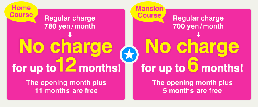 Home Course Regular charge 780 yen/month → No charge for up to 12 months!(The opening month plus 11 months are free)|Mansion Course Regular charge 700 yen/month → No charge for up to 6 months!(The opening month plus 5 months are free)
