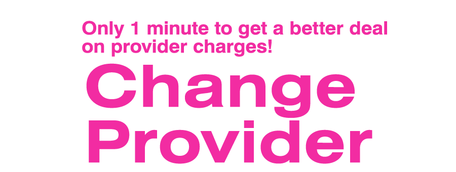 Only 1 minute to get a better deal on provider charges!|Change Provider