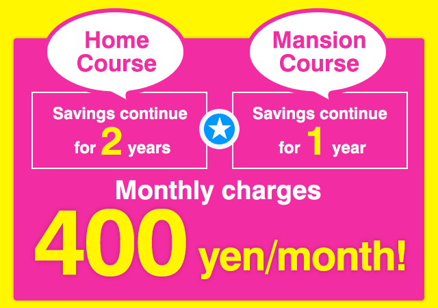 Savings continue for 2 years on Home Course 1 year on Mansion Course. Monthly charges 400 yen/month!