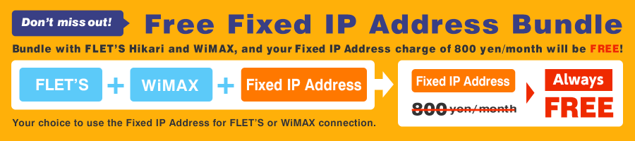 Don't miss out! Free Fixed IP Address Bundle  Bundle with FLET'S Hikari and WiMAX, and your Fixed IP Address charge of 800 yen/month will be FREE!