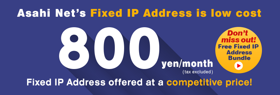 Asahi Net's Fixed IP Address is low cost, 800 yen/month, Fixed IP Address offered at a competitive price!